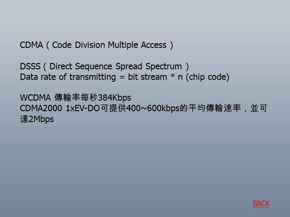 CDMA ( Code Division Multiple Access ) DSSS ( Direct Sequence Spread Spectrum ) Data rate of transmitting = bit stream * n (chip code) WCDMA 傳輸率每秒 384Kbps CDMA2000 1xEV-DO 可提供 400~600kbps 的平均傳輸速率,並可 達 2Mbps BACK