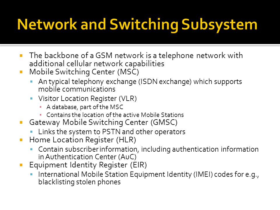  The backbone of a GSM network is a telephone network with additional cellular network capabilities  Mobile Switching Center (MSC)  An typical telephony exchange (ISDN exchange) which supports mobile communications  Visitor Location Register (VLR) ▪ A database, part of the MSC ▪ Contains the location of the active Mobile Stations  Gateway Mobile Switching Center (GMSC)  Links the system to PSTN and other operators  Home Location Register (HLR)  Contain subscriber information, including authentication information in Authentication Center (AuC)  Equipment Identity Register (EIR)  International Mobile Station Equipment Identity (IMEI) codes for e.g., blacklisting stolen phones