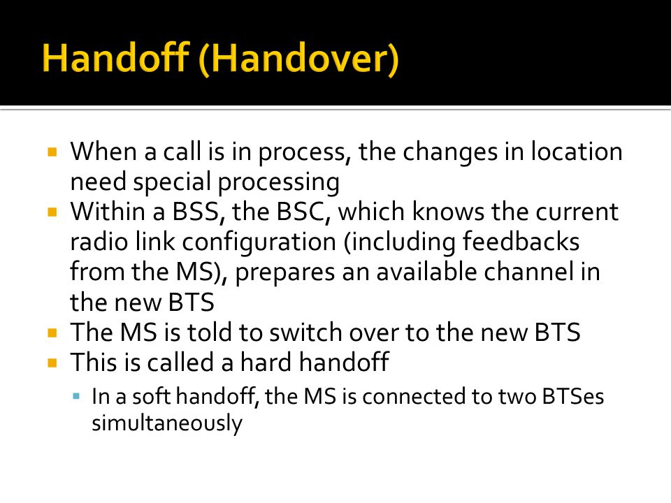  When a call is in process, the changes in location need special processing  Within a BSS, the BSC, which knows the current radio link configuration (including feedbacks from the MS), prepares an available channel in the new BTS  The MS is told to switch over to the new BTS  This is called a hard handoff  In a soft handoff, the MS is connected to two BTSes simultaneously
