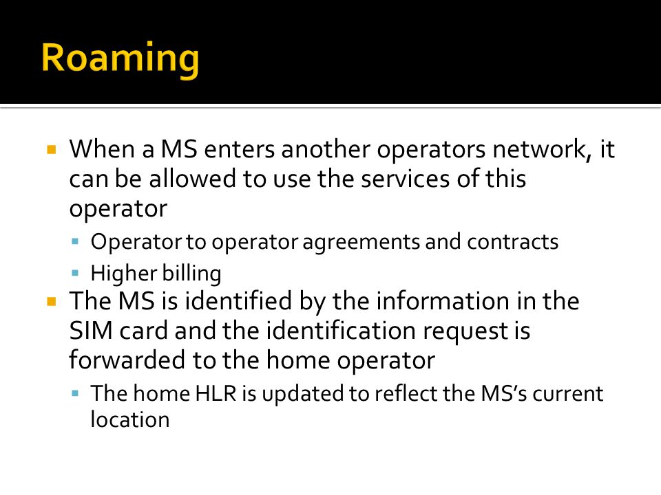  When a MS enters another operators network, it can be allowed to use the services of this operator  Operator to operator agreements and contracts  Higher billing  The MS is identified by the information in the SIM card and the identification request is forwarded to the home operator  The home HLR is updated to reflect the MS's current location