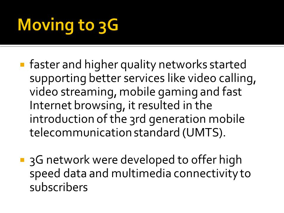  faster and higher quality networks started supporting better services like video calling, video streaming, mobile gaming and fast Internet browsing, it resulted in the introduction of the 3rd generation mobile telecommunication standard (UMTS).