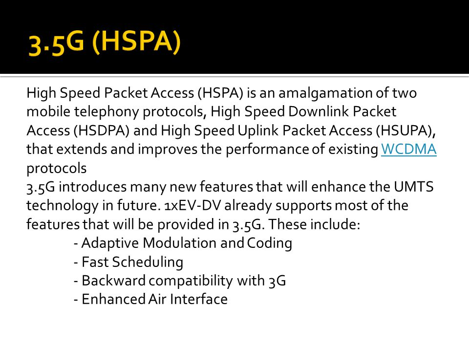 High Speed Packet Access (HSPA) is an amalgamation of two mobile telephony protocols, High Speed Downlink Packet Access (HSDPA) and High Speed Uplink Packet Access (HSUPA), that extends and improves the performance of existing WCDMA protocolsWCDMA 3.5G introduces many new features that will enhance the UMTS technology in future.