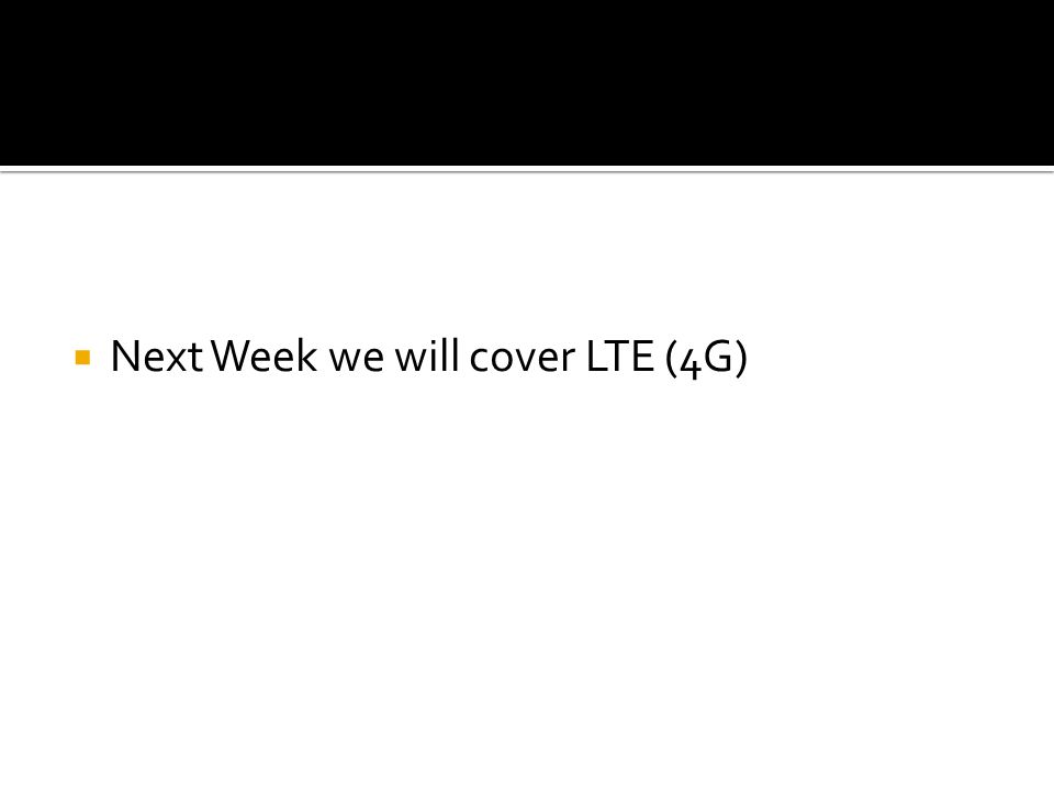  Next Week we will cover LTE (4G)