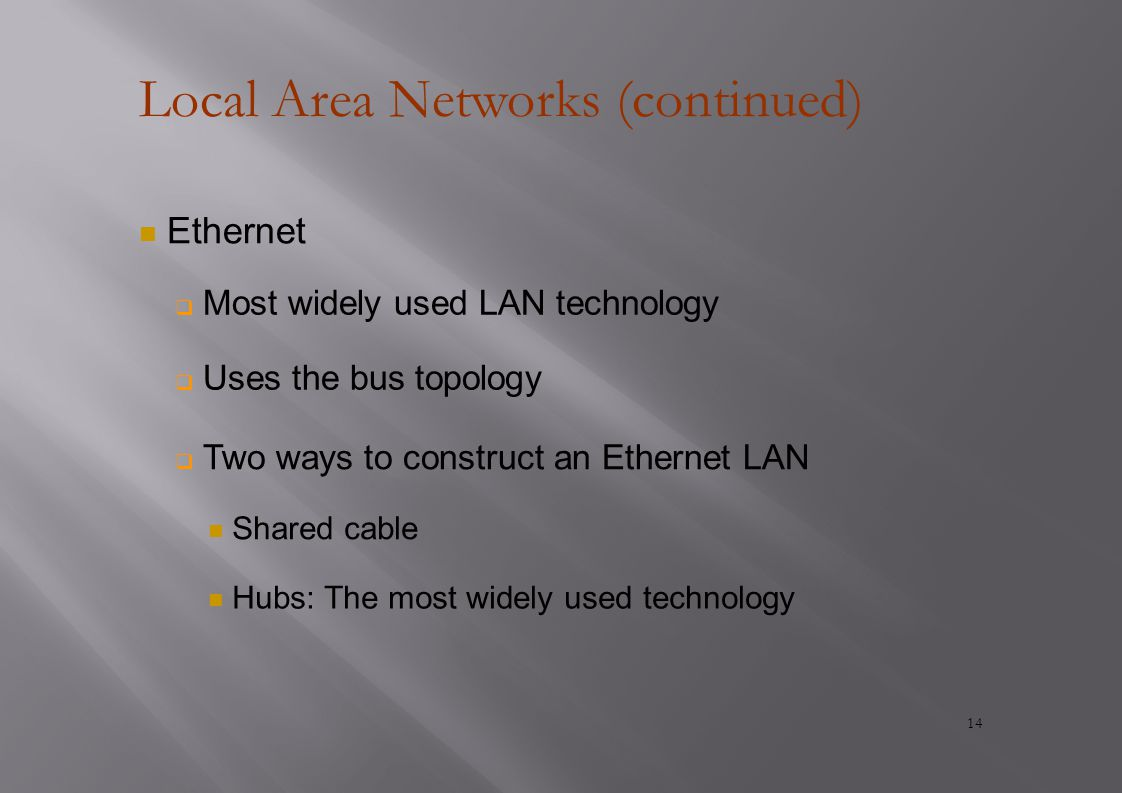 Local Area Networks (continued) Ethernet  Most widely used LAN technology  Uses the bus topology  Two ways to construct an Ethernet LAN Shared cable Hubs: The most widely used technology 14