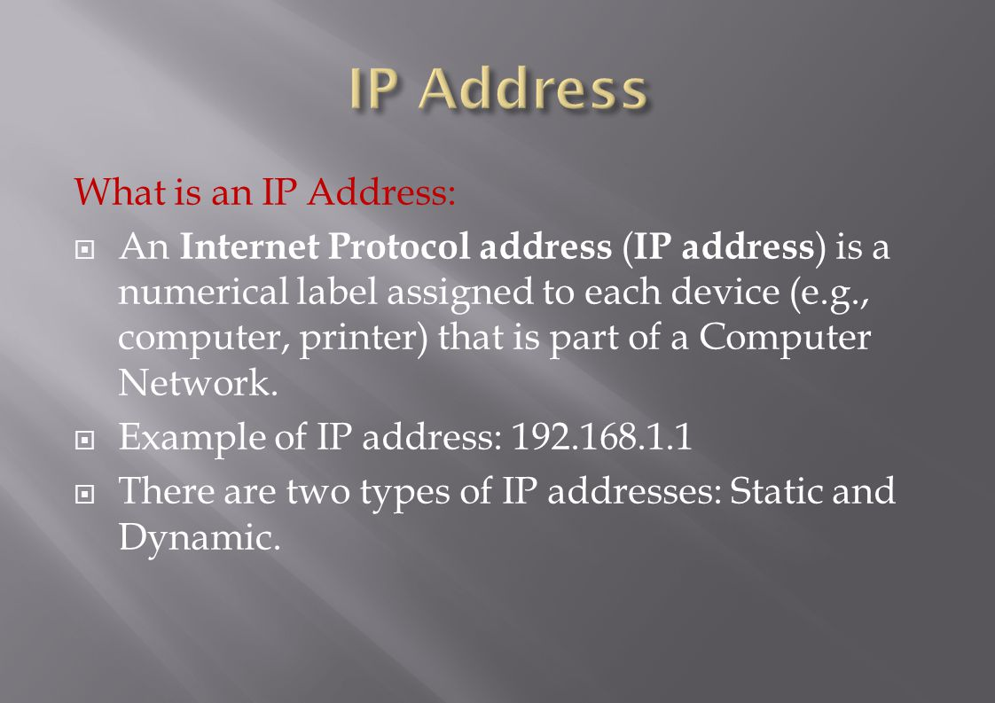 What is an IP Address:  An Internet Protocol address ( IP address ) is a numerical label assigned to each device (e.g., computer, printer) that is part of a Computer Network.
