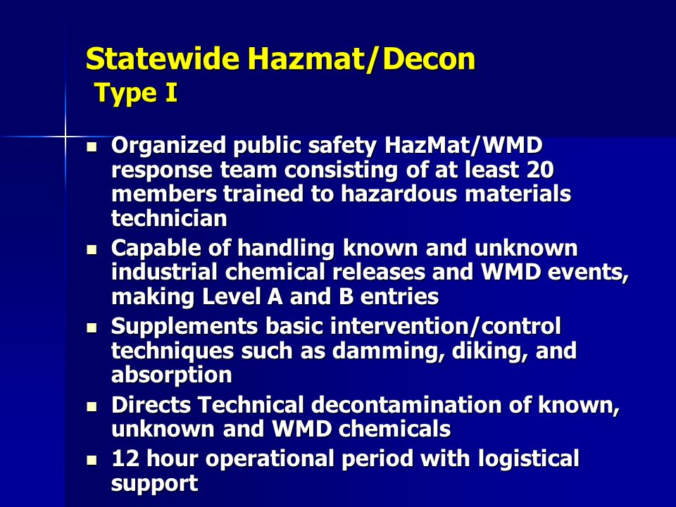 Statewide Hazmat/Decon Type I Organized public safety HazMat/WMD response team consisting of at least 20 members trained to hazardous materials technician Organized public safety HazMat/WMD response team consisting of at least 20 members trained to hazardous materials technician Capable of handling known and unknown industrial chemical releases and WMD events, making Level A and B entries Capable of handling known and unknown industrial chemical releases and WMD events, making Level A and B entries Supplements basic intervention/control techniques such as damming, diking, and absorption Supplements basic intervention/control techniques such as damming, diking, and absorption Directs Technical decontamination of known, unknown and WMD chemicals Directs Technical decontamination of known, unknown and WMD chemicals 12 hour operational period with logistical support 12 hour operational period with logistical support