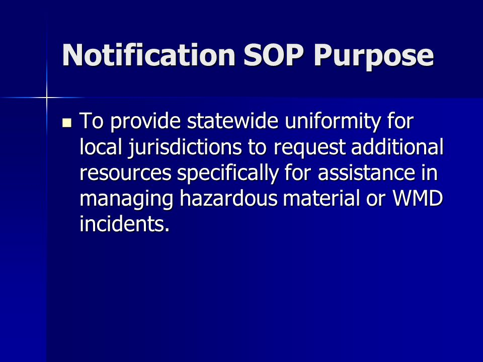 Notification SOP Purpose To provide statewide uniformity for local jurisdictions to request additional resources specifically for assistance in managing hazardous material or WMD incidents.