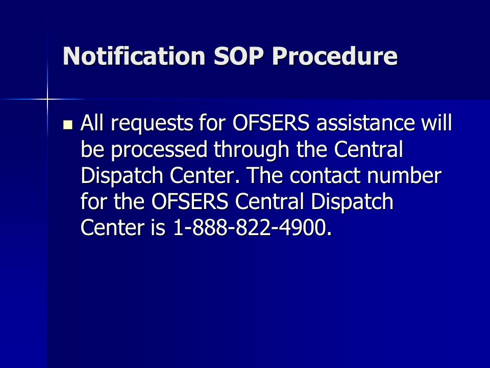 Notification SOP Procedure All requests for OFSERS assistance will be processed through the Central Dispatch Center.