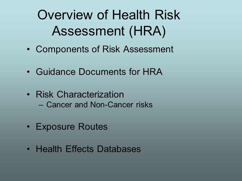 Overview of Health Risk Assessment (HRA) Components of Risk Assessment Guidance Documents for HRA Risk Characterization –Cancer and Non-Cancer risks Exposure Routes Health Effects Databases
