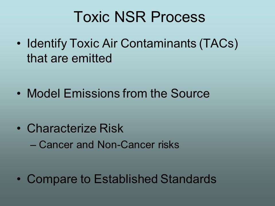 Toxic NSR Process Identify Toxic Air Contaminants (TACs) that are emitted Model Emissions from the Source Characterize Risk –Cancer and Non-Cancer risks Compare to Established Standards