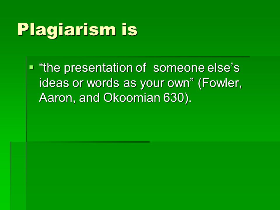 Plagiarism is  the presentation of someone else's ideas or words as your own (Fowler, Aaron, and Okoomian 630).