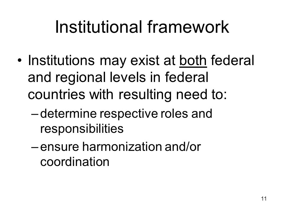 11 Institutional framework Institutions may exist at both federal and regional levels in federal countries with resulting need to: –determine respective roles and responsibilities –ensure harmonization and/or coordination