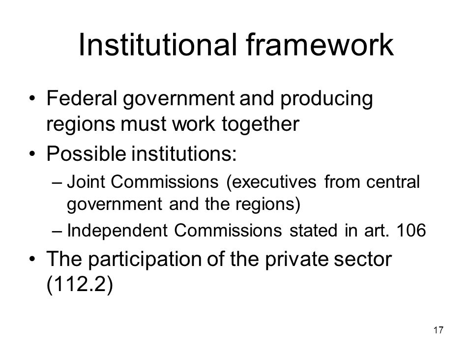 17 Institutional framework Federal government and producing regions must work together Possible institutions: –Joint Commissions (executives from central government and the regions) –Independent Commissions stated in art.
