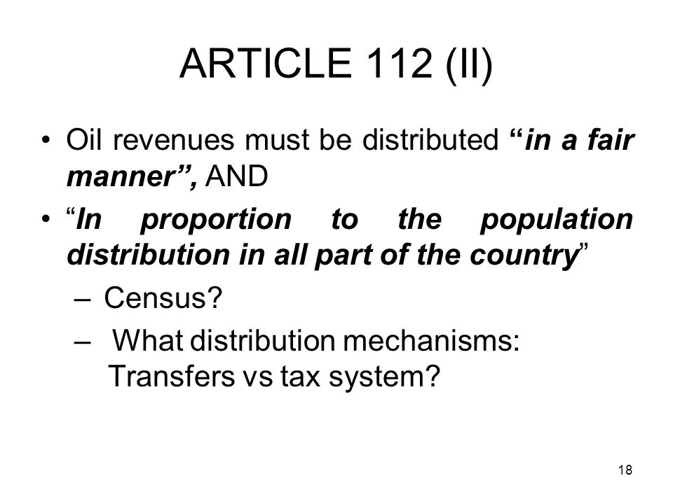 18 ARTICLE 112 (II) Oil revenues must be distributed in a fair manner , AND In proportion to the population distribution in all part of the country – Census.