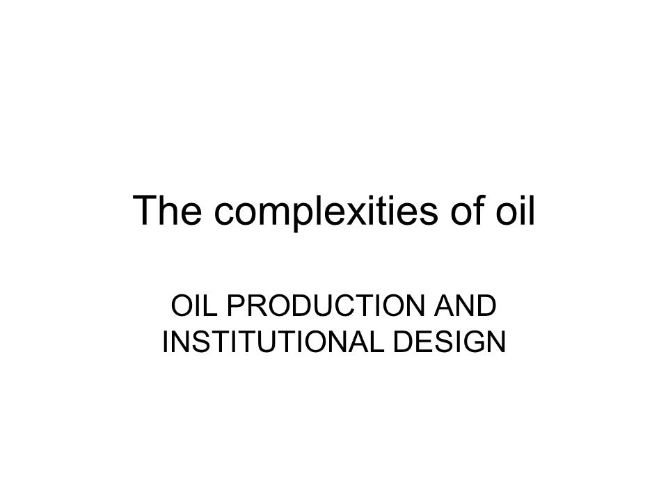 The complexities of oil OIL PRODUCTION AND INSTITUTIONAL DESIGN