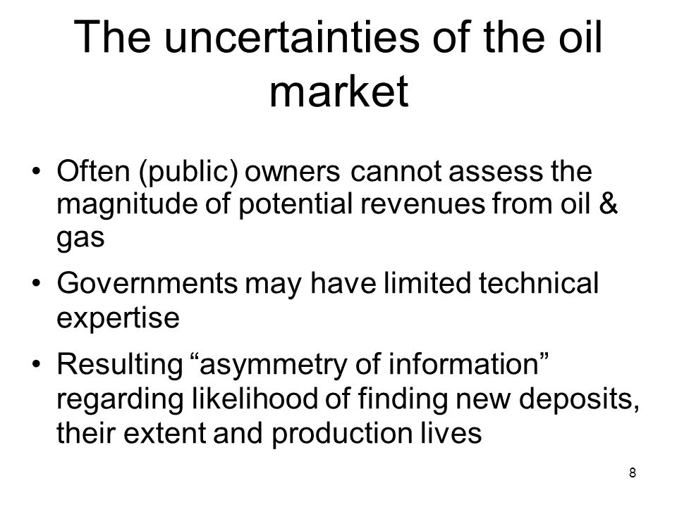 8 The uncertainties of the oil market Often (public) owners cannot assess the magnitude of potential revenues from oil & gas Governments may have limited technical expertise Resulting asymmetry of information regarding likelihood of finding new deposits, their extent and production lives