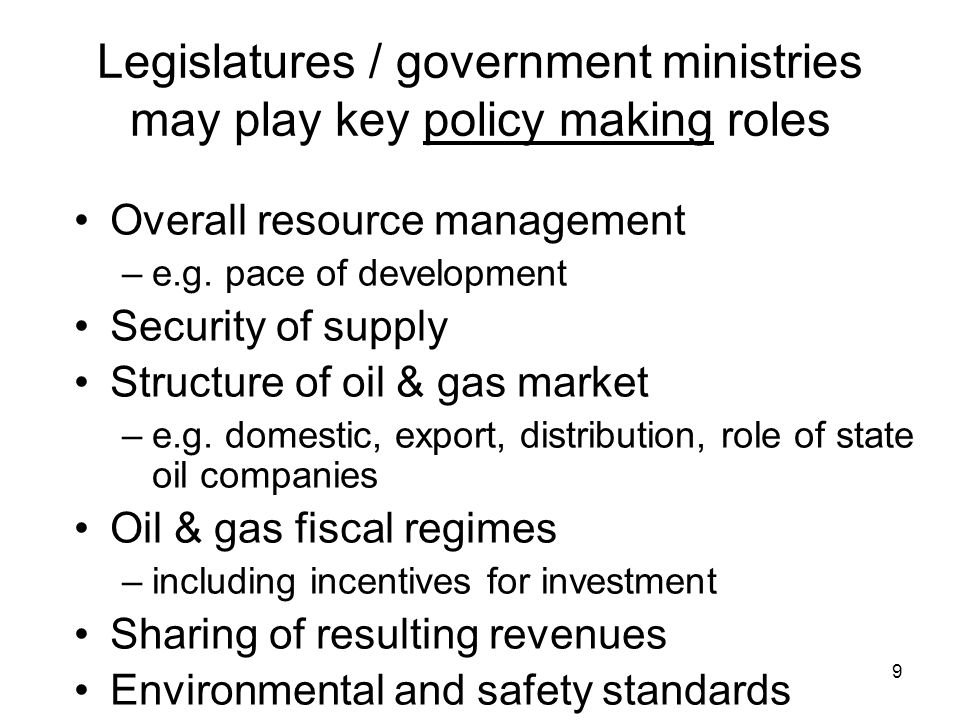 9 Legislatures / government ministries may play key policy making roles Overall resource management –e.g.