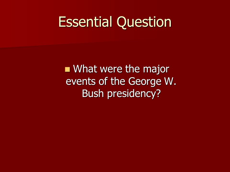 Essential Question What were the major events of the George W.