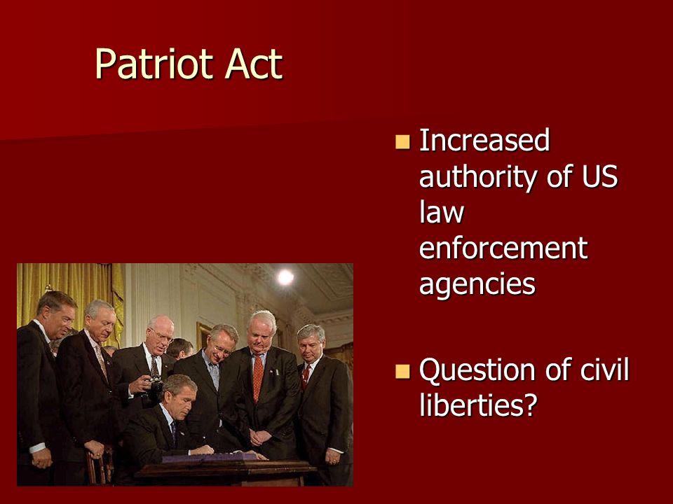 Patriot Act Increased authority of US law enforcement agencies Increased authority of US law enforcement agencies Question of civil liberties.