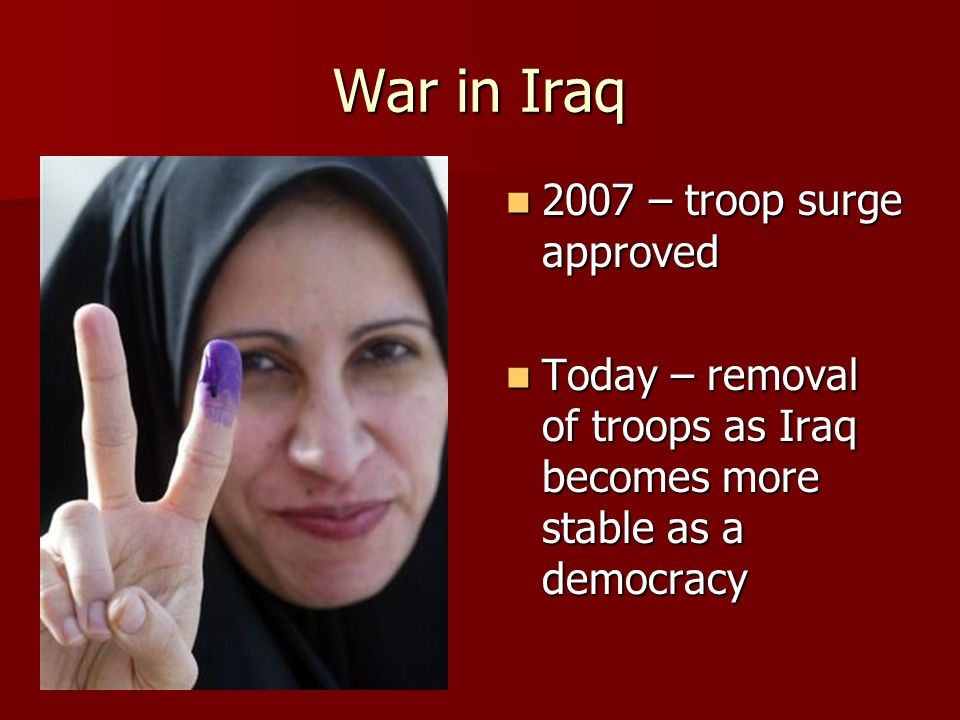 War in Iraq 2007 – troop surge approved 2007 – troop surge approved Today – removal of troops as Iraq becomes more stable as a democracy Today – removal of troops as Iraq becomes more stable as a democracy