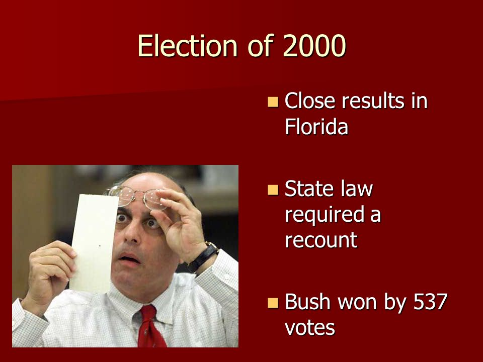 Close results in Florida Close results in Florida State law required a recount State law required a recount Bush won by 537 votes Bush won by 537 votes