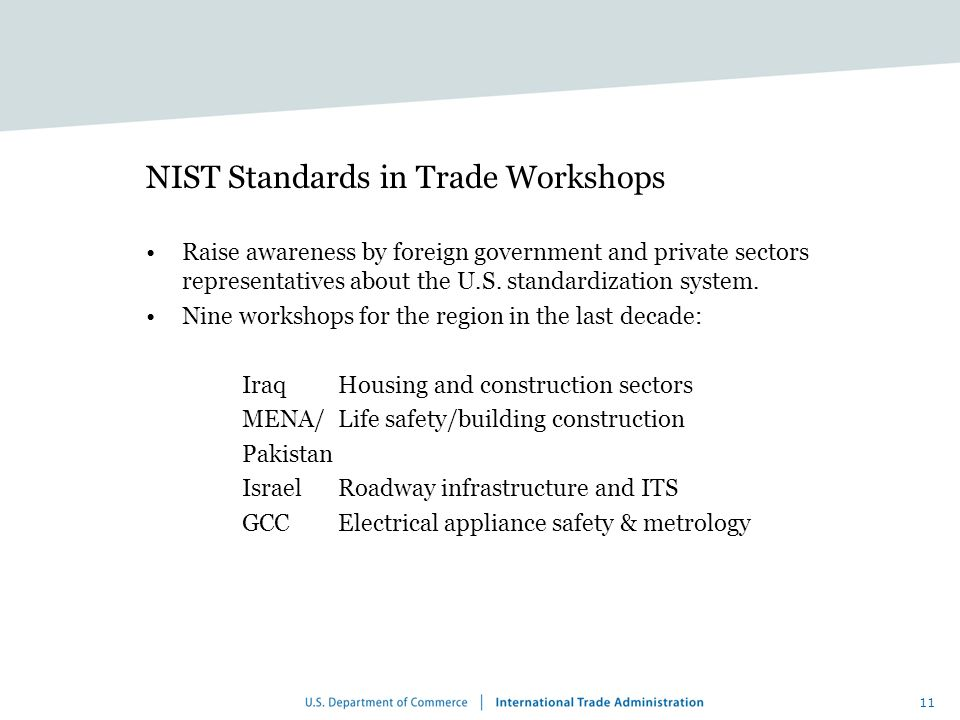 11 NIST Standards in Trade Workshops Raise awareness by foreign government and private sectors representatives about the U.S.