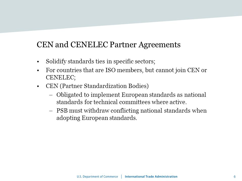 6 CEN and CENELEC Partner Agreements Solidify standards ties in specific sectors; For countries that are ISO members, but cannot join CEN or CENELEC; CEN (Partner Standardization Bodies) –Obligated to implement European standards as national standards for technical committees where active.