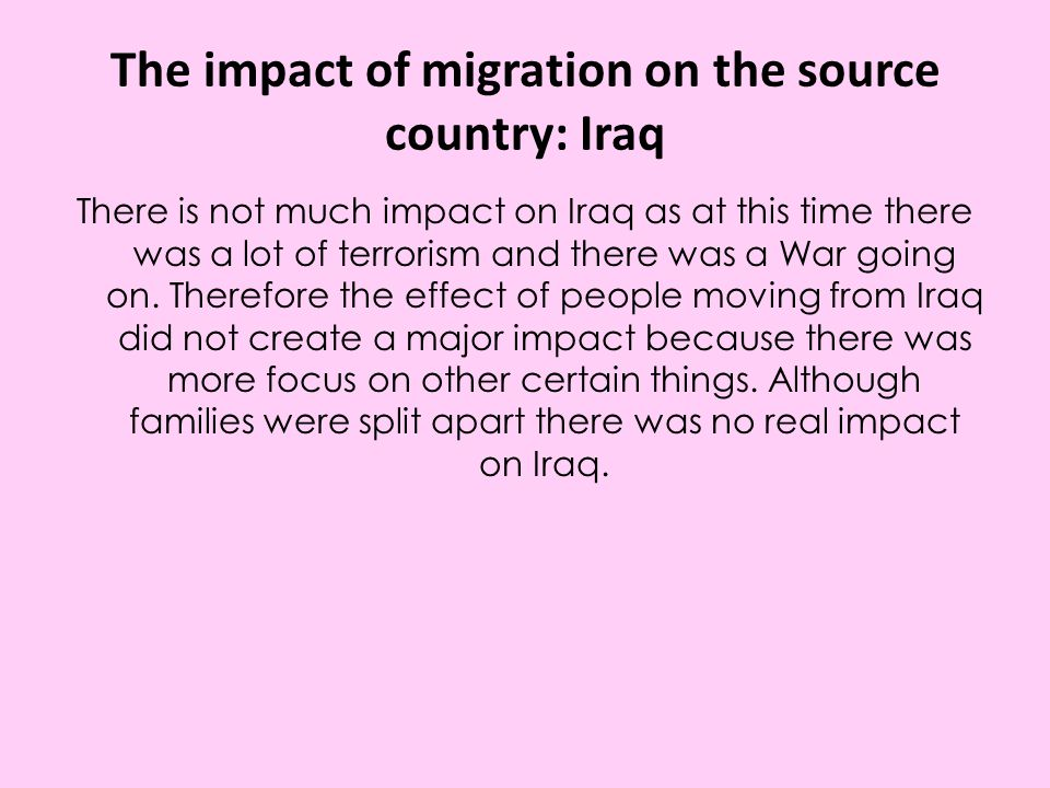 The impact of migration on the source country: Iraq There is not much impact on Iraq as at this time there was a lot of terrorism and there was a War going on.
