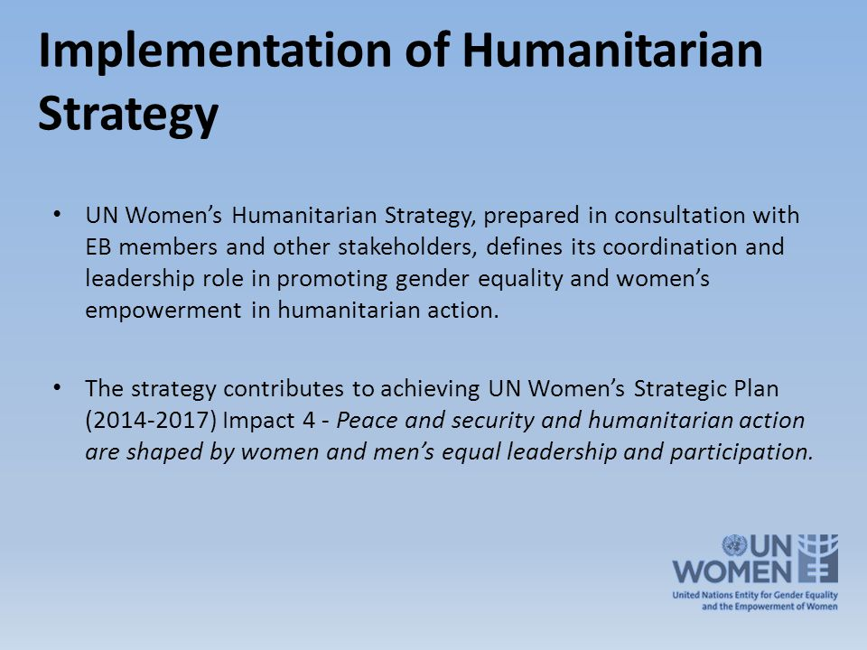 Implementation of Humanitarian Strategy UN Women's Humanitarian Strategy, prepared in consultation with EB members and other stakeholders, defines its coordination and leadership role in promoting gender equality and women's empowerment in humanitarian action.
