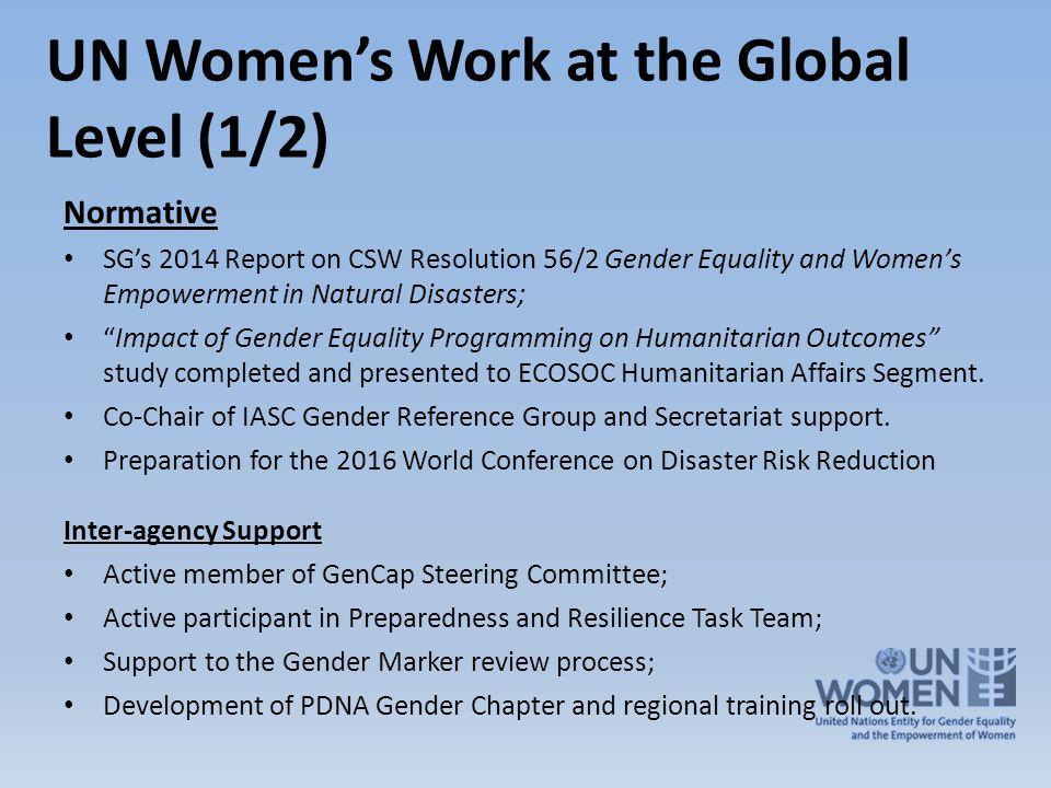 UN Women's Work at the Global Level (1/2) Normative SG's 2014 Report on CSW Resolution 56/2 Gender Equality and Women's Empowerment in Natural Disasters; Impact of Gender Equality Programming on Humanitarian Outcomes study completed and presented to ECOSOC Humanitarian Affairs Segment.