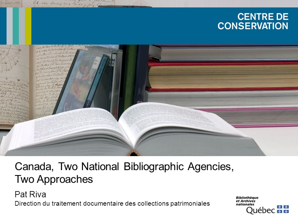 Canada, Two National Bibliographic Agencies, Two Approaches Pat Riva Direction du traitement documentaire des collections patrimoniales