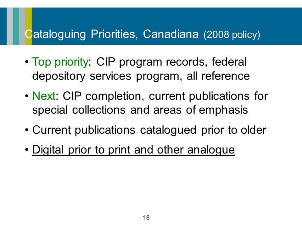 16 Cataloguing Priorities, Canadiana (2008 policy) Top priority: CIP program records, federal depository services program, all reference Next: CIP completion, current publications for special collections and areas of emphasis Current publications catalogued prior to older Digital prior to print and other analogue