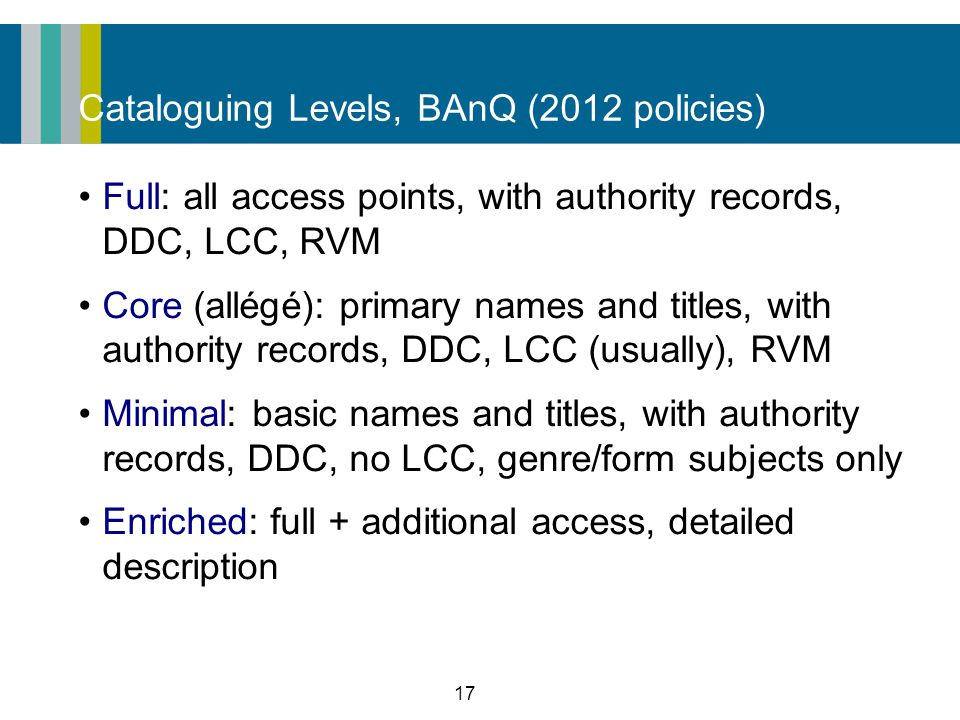 17 Cataloguing Levels, BAnQ (2012 policies) Full: all access points, with authority records, DDC, LCC, RVM Core (allégé): primary names and titles, with authority records, DDC, LCC (usually), RVM Minimal: basic names and titles, with authority records, DDC, no LCC, genre/form subjects only Enriched: full + additional access, detailed description