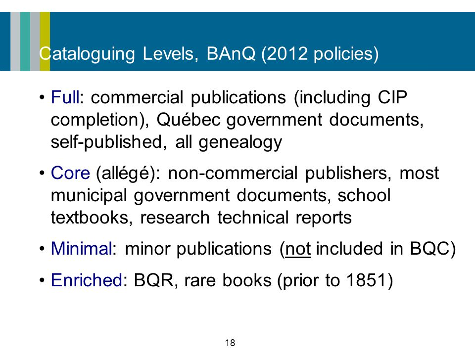 18 Cataloguing Levels, BAnQ (2012 policies) Full: commercial publications (including CIP completion), Québec government documents, self-published, all genealogy Core (allégé): non-commercial publishers, most municipal government documents, school textbooks, research technical reports Minimal: minor publications (not included in BQC) Enriched: BQR, rare books (prior to 1851)