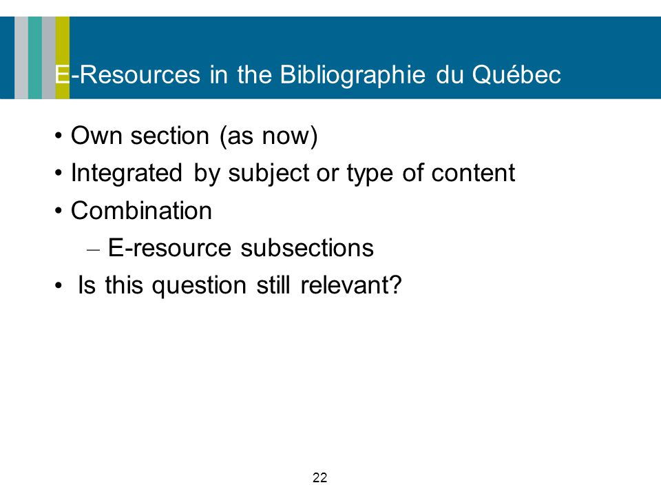 22 E-Resources in the Bibliographie du Québec Own section (as now) Integrated by subject or type of content Combination – E-resource subsections Is this question still relevant