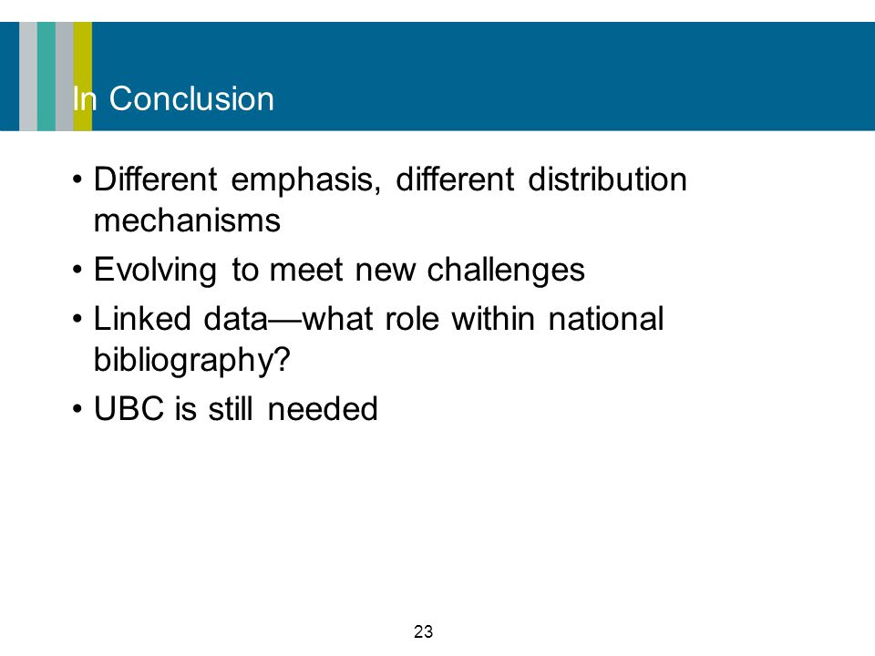 23 In Conclusion Different emphasis, different distribution mechanisms Evolving to meet new challenges Linked data—what role within national bibliography.