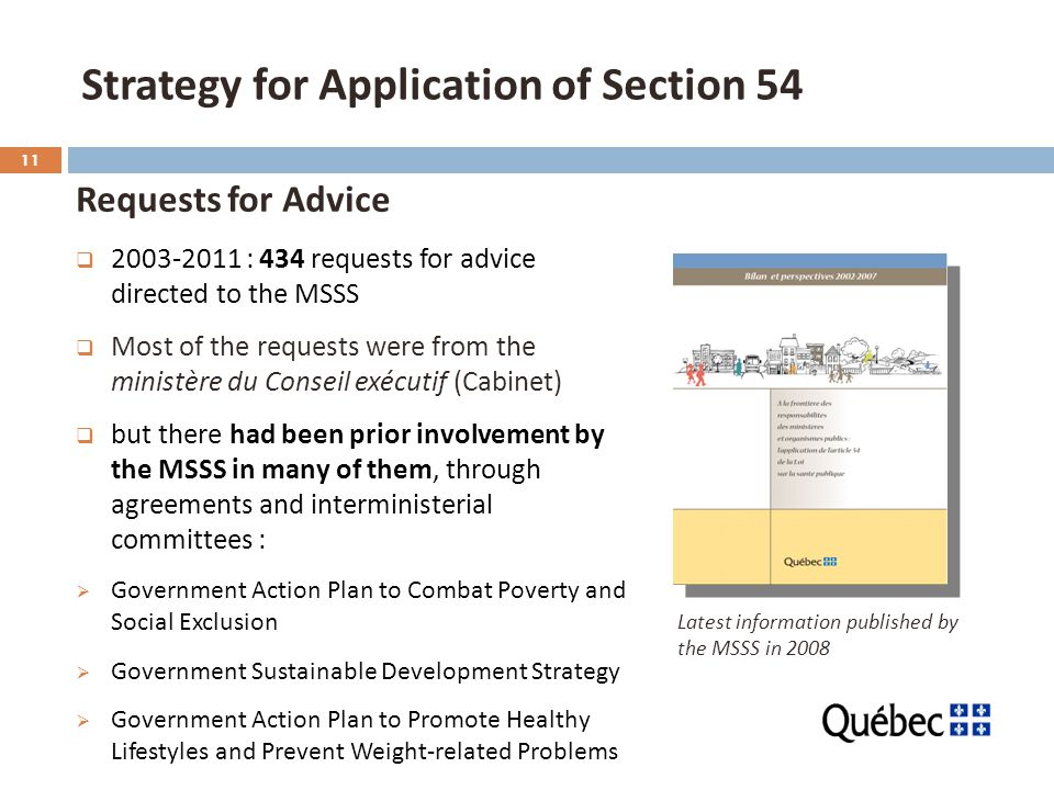 11 Strategy for Application of Section 54 Requests for Advice  : 434 requests for advice directed to the MSSS  Most of the requests were from the ministère du Conseil exécutif (Cabinet)  but there had been prior involvement by the MSSS in many of them, through agreements and interministerial committees :  Government Action Plan to Combat Poverty and Social Exclusion  Government Sustainable Development Strategy  Government Action Plan to Promote Healthy Lifestyles and Prevent Weight-related Problems Latest information published by the MSSS in 2008
