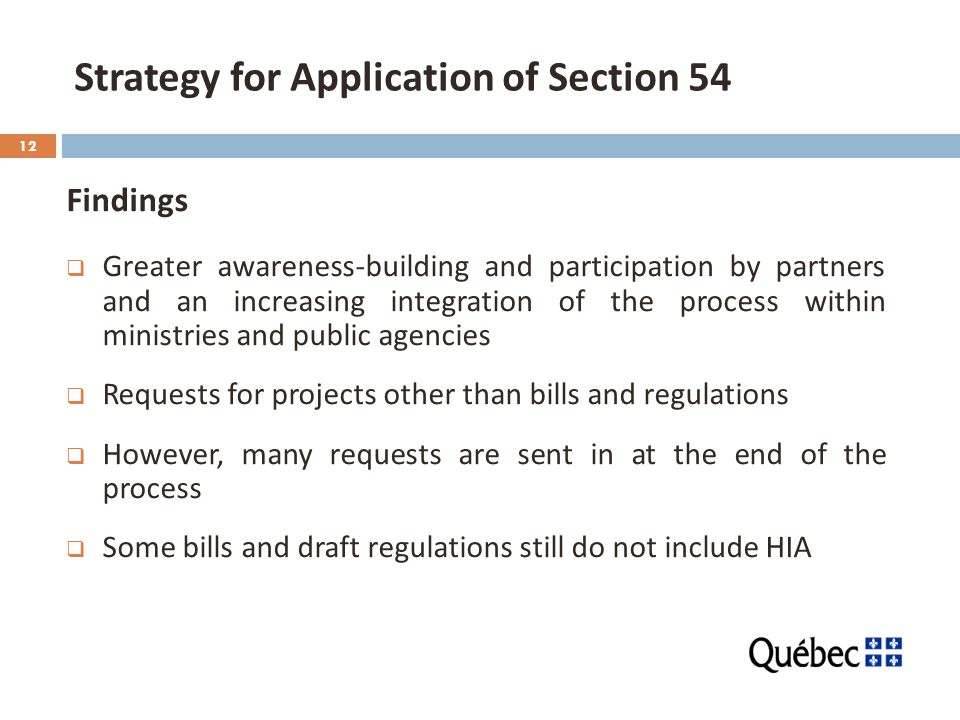 12 Strategy for Application of Section 54 Findings  Greater awareness-building and participation by partners and an increasing integration of the process within ministries and public agencies  Requests for projects other than bills and regulations  However, many requests are sent in at the end of the process  Some bills and draft regulations still do not include HIA