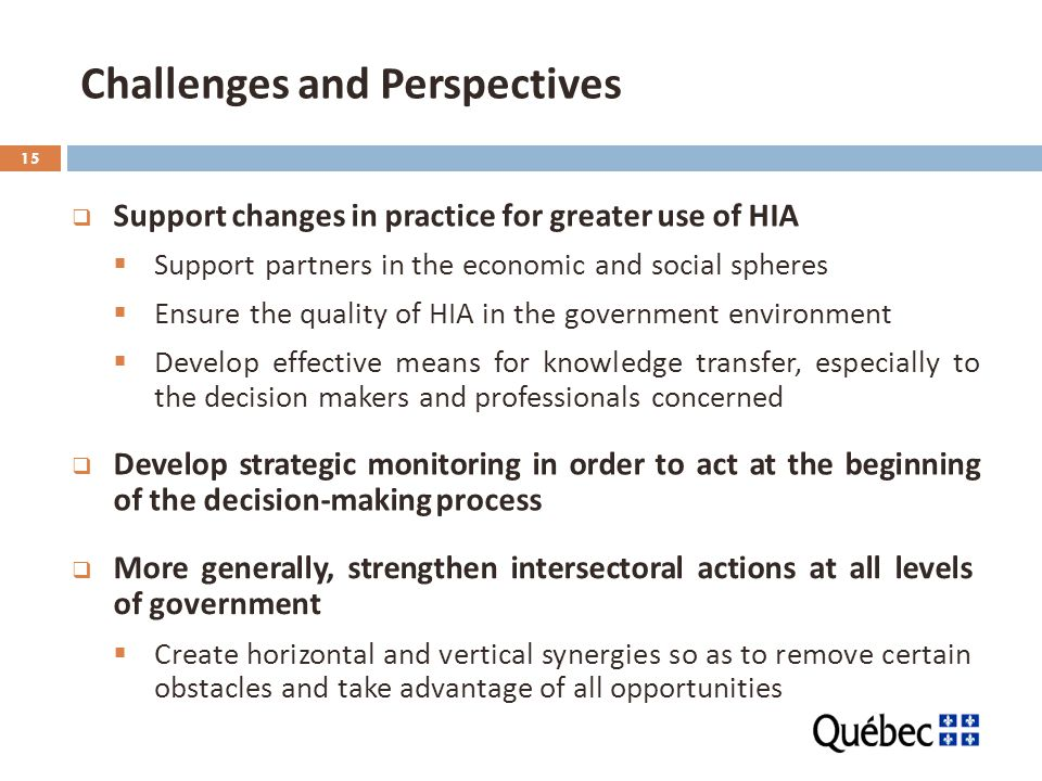15 Challenges and Perspectives  Support changes in practice for greater use of HIA  Support partners in the economic and social spheres  Ensure the quality of HIA in the government environment  Develop effective means for knowledge transfer, especially to the decision makers and professionals concerned  Develop strategic monitoring in order to act at the beginning of the decision-making process  More generally, strengthen intersectoral actions at all levels of government  Create horizontal and vertical synergies so as to remove certain obstacles and take advantage of all opportunities