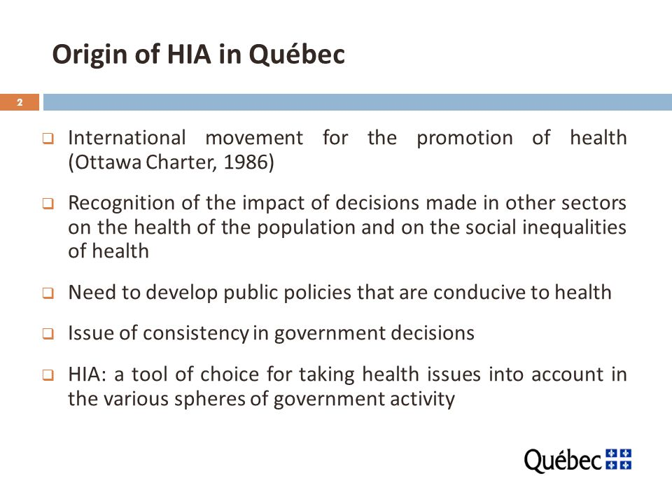 2 Origin of HIA in Québec  International movement for the promotion of health (Ottawa Charter, 1986)  Recognition of the impact of decisions made in other sectors on the health of the population and on the social inequalities of health  Need to develop public policies that are conducive to health  Issue of consistency in government decisions  HIA: a tool of choice for taking health issues into account in the various spheres of government activity