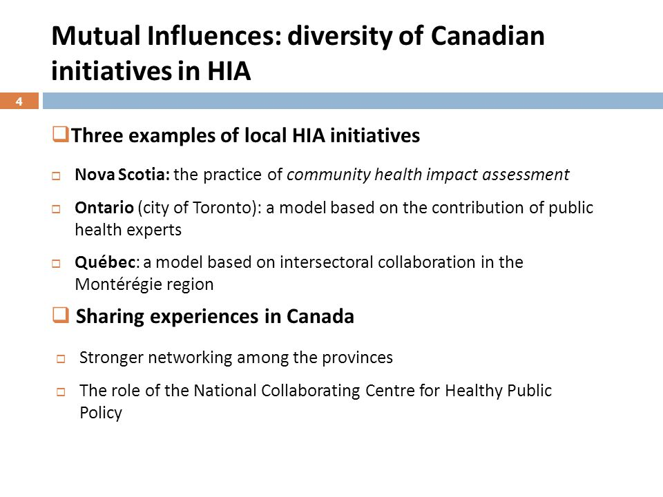Mutual Influences: diversity of Canadian initiatives in HIA  Nova Scotia: the practice of community health impact assessment  Ontario (city of Toronto): a model based on the contribution of public health experts  Québec: a model based on intersectoral collaboration in the Montérégie region  Stronger networking among the provinces  The role of the National Collaborating Centre for Healthy Public Policy  Three examples of local HIA initiatives  Sharing experiences in Canada 4