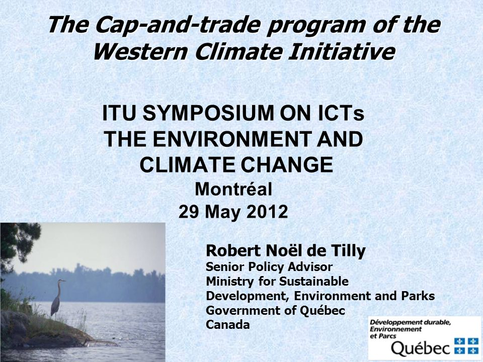 The Cap-and-trade program of the Western Climate Initiative ITU SYMPOSIUM ON ICTs THE ENVIRONMENT AND CLIMATE CHANGE Montréal 29 May 2012 Robert Noël de Tilly Senior Policy Advisor Ministry for Sustainable Development, Environment and Parks Government of Québec Canada