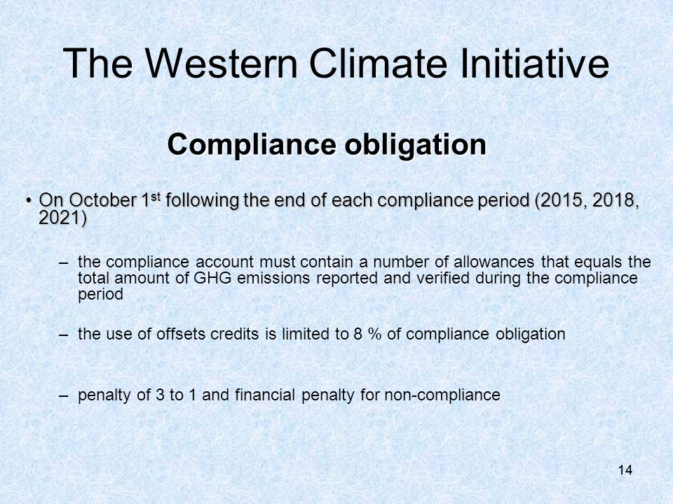 14 Compliance obligation On October 1 st following the end of each compliance period (2015, 2018, 2021)On October 1 st following the end of each compliance period (2015, 2018, 2021) –the compliance account must contain a number of allowances that equals the total amount of GHG emissions reported and verified during the compliance period –the use of offsets credits is limited to 8 % of compliance obligation –penalty of 3 to 1 and financial penalty for non-compliance The Western Climate Initiative