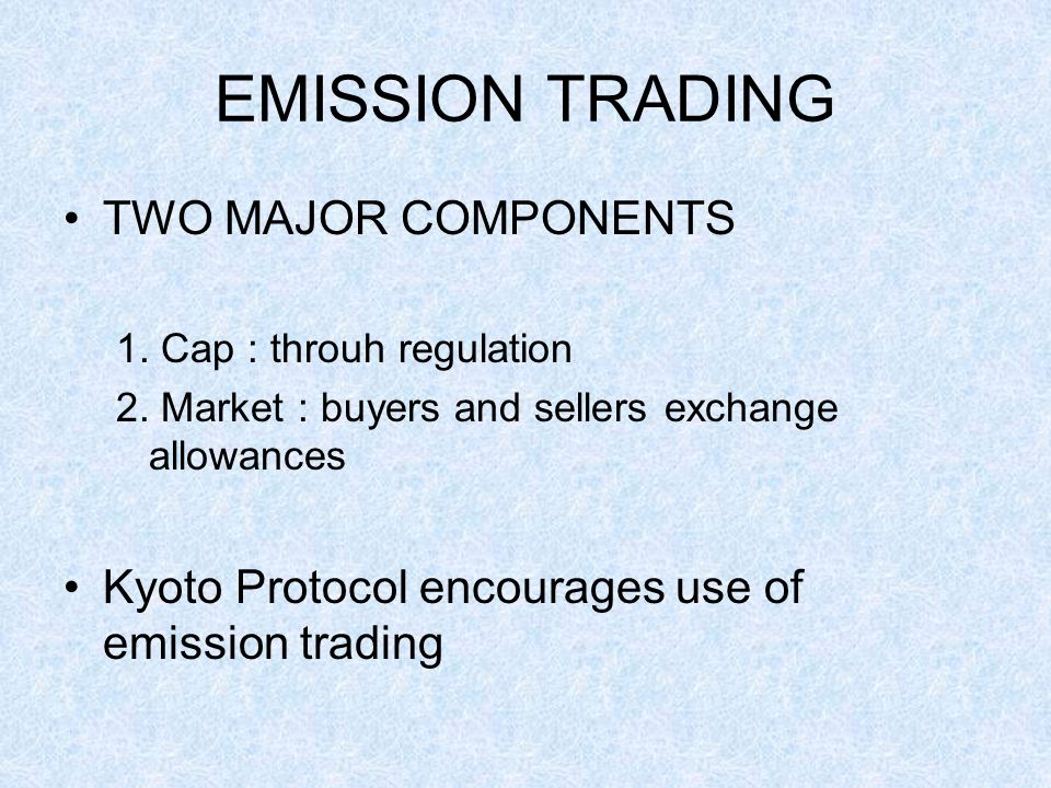 EMISSION TRADING TWO MAJOR COMPONENTS 1. Cap : throuh regulation 2.