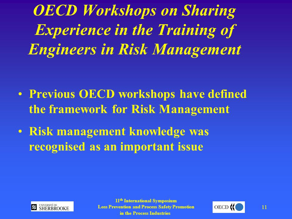 11 th International Symposium Loss Prevention and Process Safety Promotion in the Process Industries 11 OECD Workshops on Sharing Experience in the Training of Engineers in Risk Management Previous OECD workshops have defined the framework for Risk Management Risk management knowledge was recognised as an important issue
