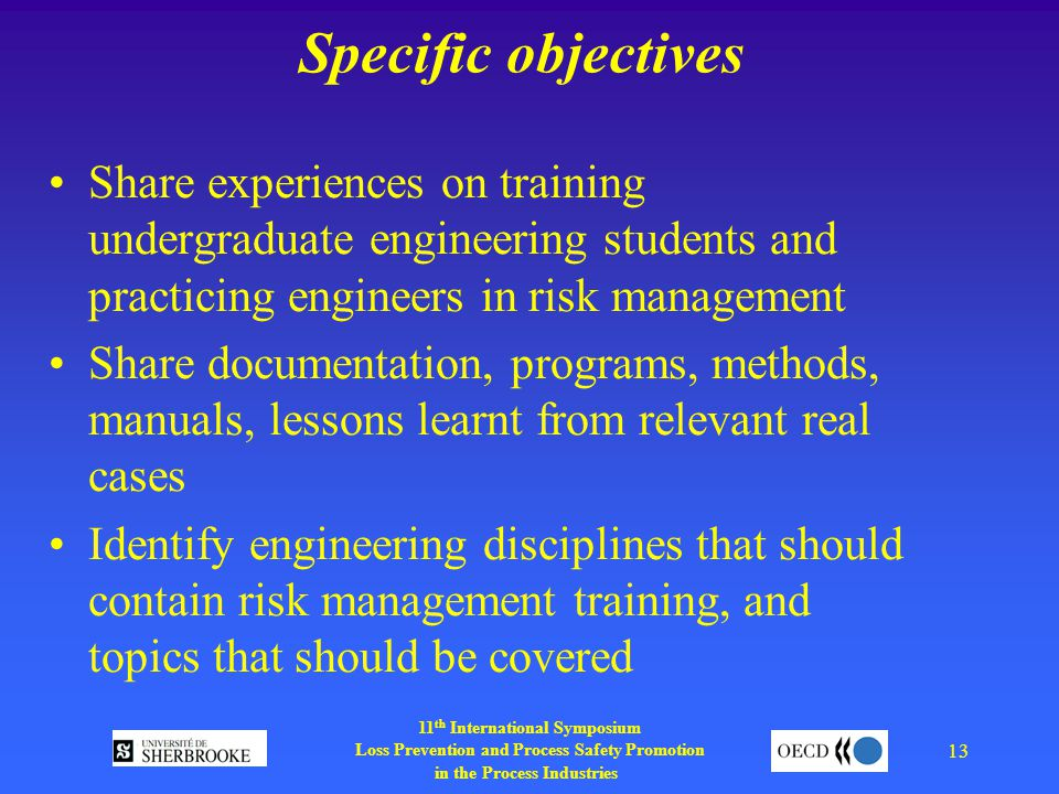 11 th International Symposium Loss Prevention and Process Safety Promotion in the Process Industries 13 Specific objectives Share experiences on training undergraduate engineering students and practicing engineers in risk management Share documentation, programs, methods, manuals, lessons learnt from relevant real cases Identify engineering disciplines that should contain risk management training, and topics that should be covered