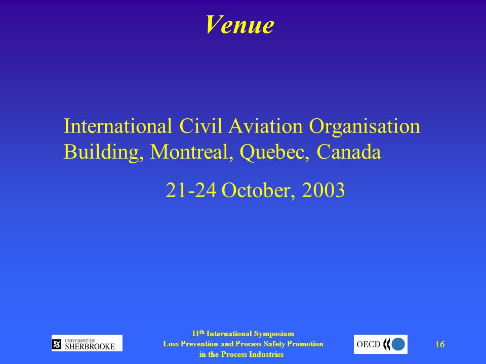 11 th International Symposium Loss Prevention and Process Safety Promotion in the Process Industries 16 Venue International Civil Aviation Organisation Building, Montreal, Quebec, Canada October, 2003