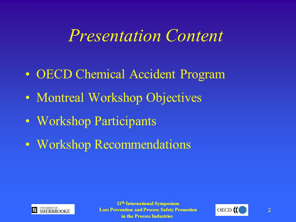 11 th International Symposium Loss Prevention and Process Safety Promotion in the Process Industries 2 Presentation Content OECD Chemical Accident Program Montreal Workshop Objectives Workshop Participants Workshop Recommendations