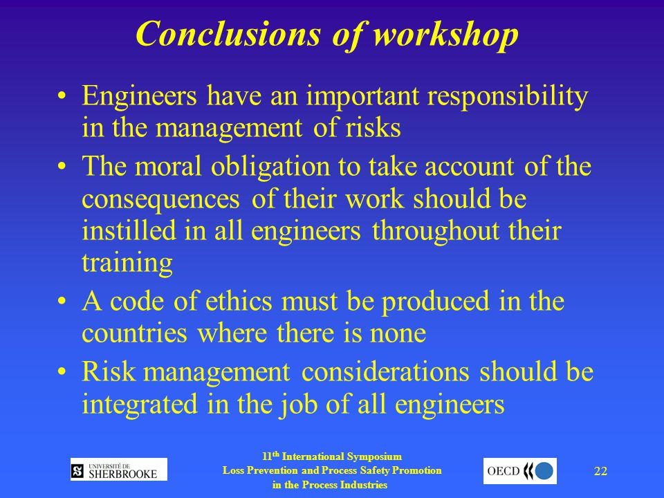 11 th International Symposium Loss Prevention and Process Safety Promotion in the Process Industries 22 Conclusions of workshop Engineers have an important responsibility in the management of risks The moral obligation to take account of the consequences of their work should be instilled in all engineers throughout their training A code of ethics must be produced in the countries where there is none Risk management considerations should be integrated in the job of all engineers