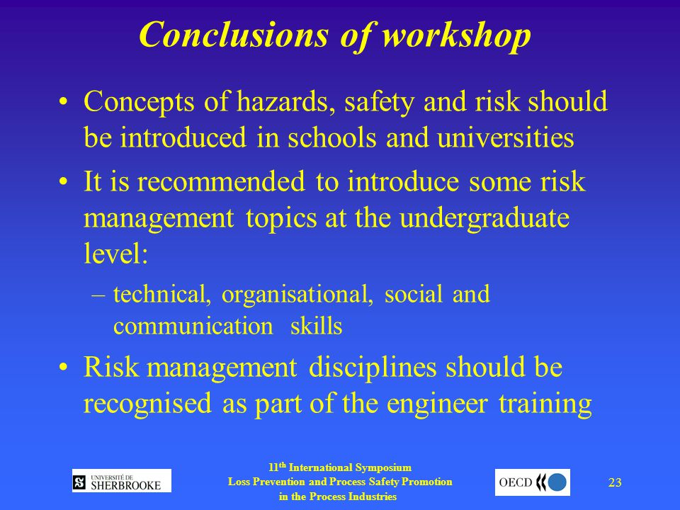 11 th International Symposium Loss Prevention and Process Safety Promotion in the Process Industries 23 Conclusions of workshop Concepts of hazards, safety and risk should be introduced in schools and universities It is recommended to introduce some risk management topics at the undergraduate level: –technical, organisational, social and communication skills Risk management disciplines should be recognised as part of the engineer training